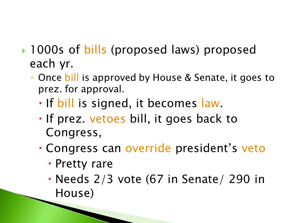  1000s of bills (proposed laws) proposed each yr. ◦ Once bill is approved by House & Senate, it goes to prez. for approval.  If bill is signed, it b