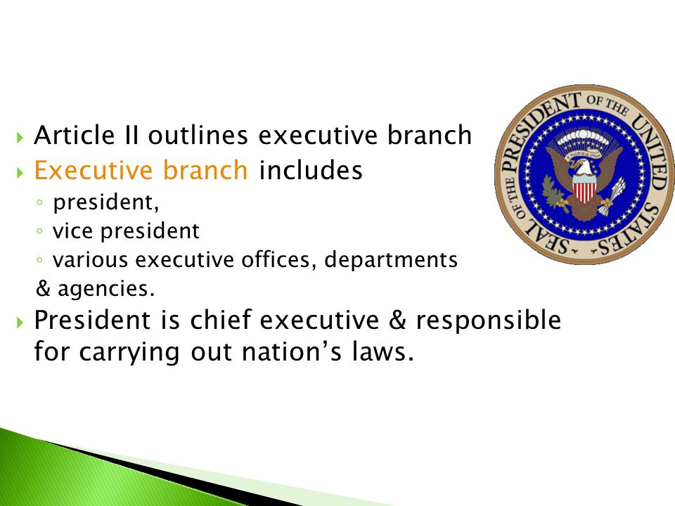  Article II outlines executive branch  Executive branch includes ◦ president, ◦ vice president ◦ various executive offices, departments & agencies.