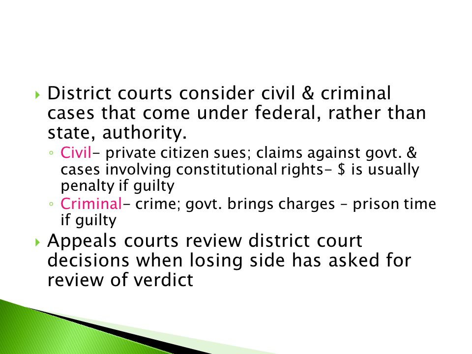  District courts consider civil & criminal cases that come under federal, rather than state, authority. ◦ Civil- private citizen sues; claims against