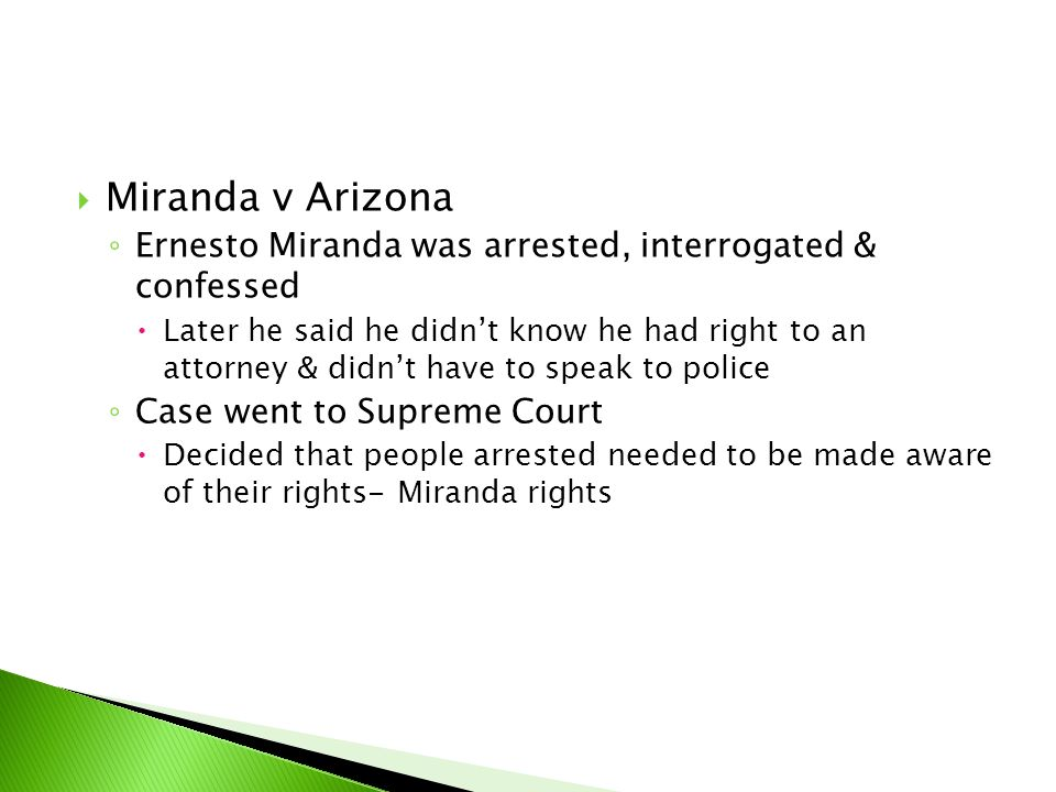  Miranda v Arizona ◦ Ernesto Miranda was arrested, interrogated & confessed  Later he said he didn't know he had right to an attorney & didn't have