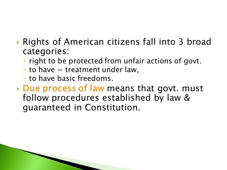  Rights of American citizens fall into 3 broad categories: ◦ right to be protected from unfair actions of govt. ◦ to have = treatment under law, ◦ to
