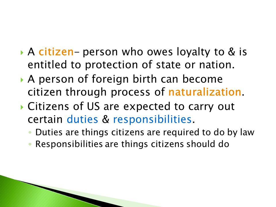  A citizen- person who owes loyalty to & is entitled to protection of state or nation.  A person of foreign birth can become citizen through process