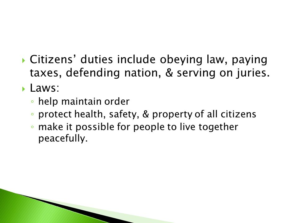  Citizens' duties include obeying law, paying taxes, defending nation, & serving on juries.  Laws: ◦ help maintain order ◦ protect health, safety, &