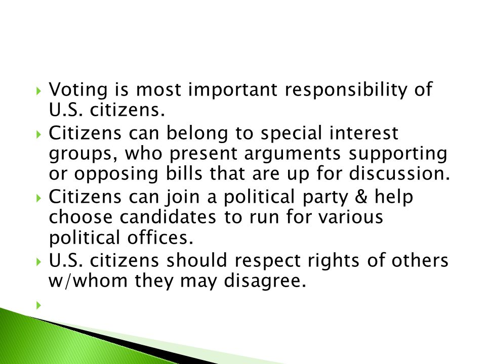  Voting is most important responsibility of U.S. citizens.  Citizens can belong to special interest groups, who present arguments supporting or oppo