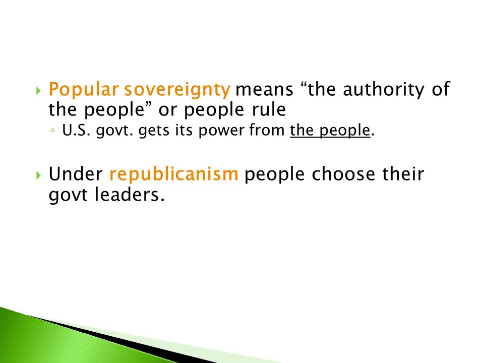" Popular sovereignty means ""the authority of the people"" or people rule ◦ U.S. govt. gets its power from the people.  Under republicanism people cho"
