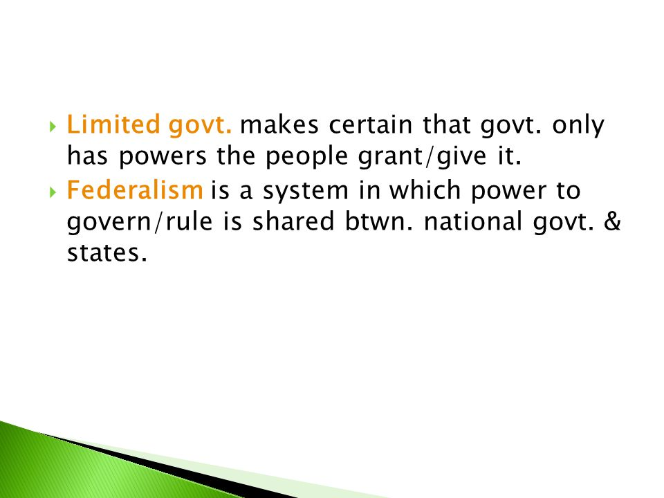  Limited govt. makes certain that govt. only has powers the people grant/give it.  Federalism is a system in which power to govern/rule is shared bt