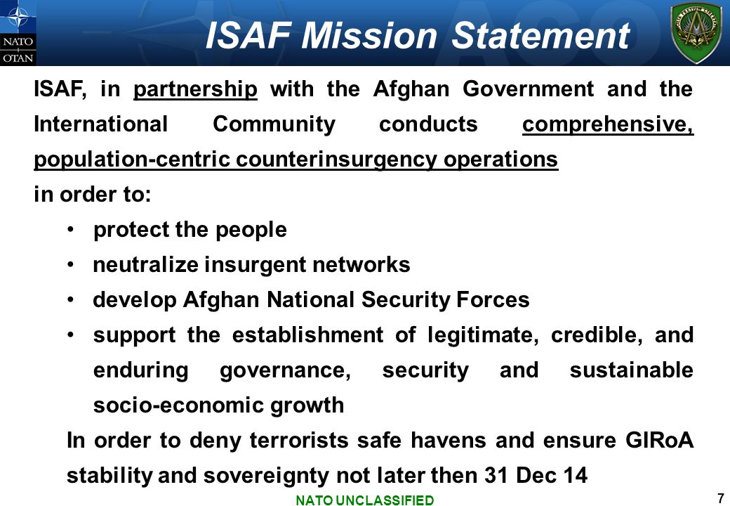 ISAF Mission Statement ISAF, in partnership with the Afghan Government and the International Community conducts comprehensive, population-centric counterinsurgency operations in order to: protect the people neutralize insurgent networks develop Afghan National Security Forces support the establishment of legitimate, credible, and enduring governance, security and sustainable socio-economic growth In order to deny terrorists safe havens and ensure GIRoA stability and sovereignty not later then 31 Dec 14 NATO UNCLASSIFIED 7