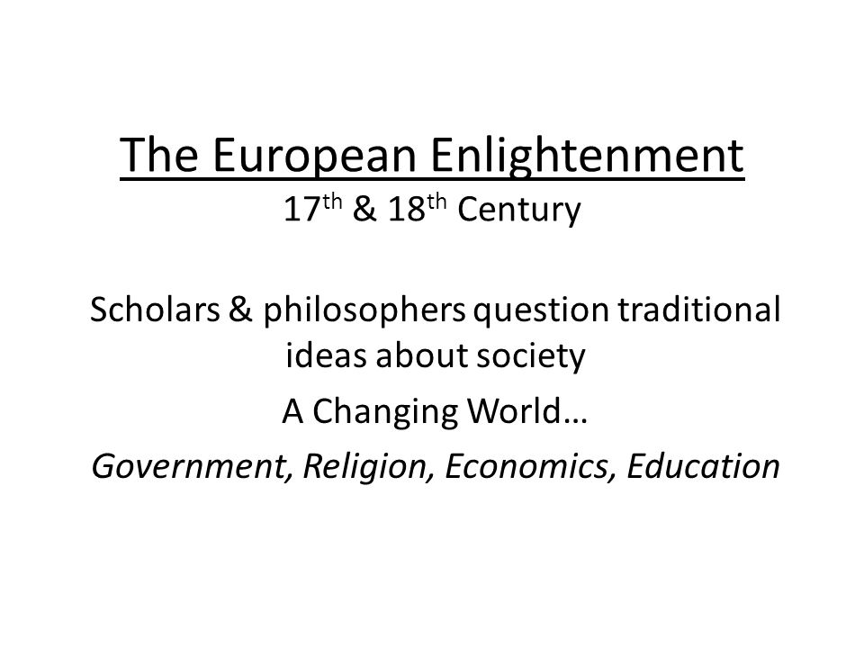 The European Enlightenment 17 th & 18 th Century Scholars & philosophers question traditional ideas about society A Changing World… Government, Religion, Economics, Education