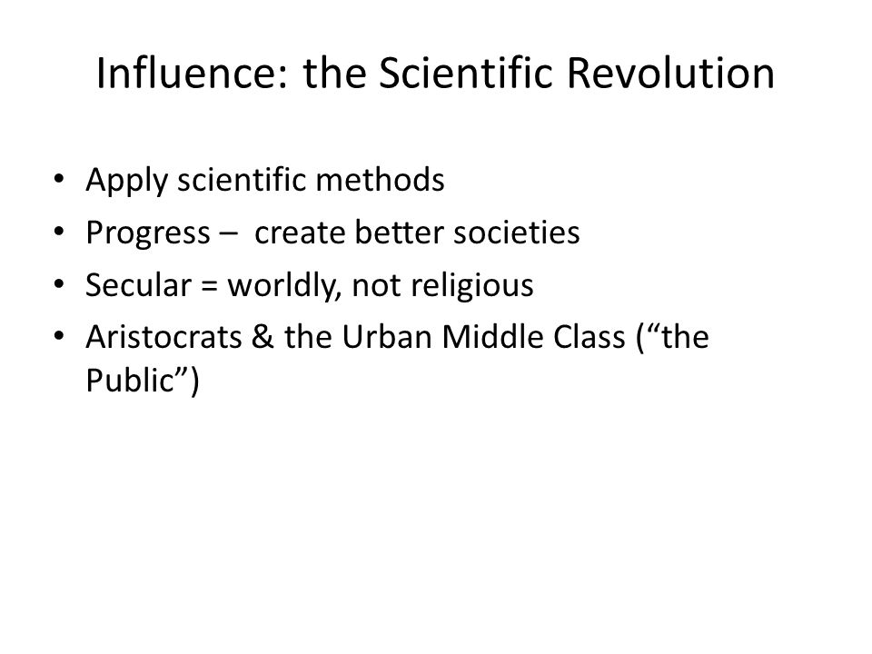Influence: the Scientific Revolution Apply scientific methods Progress – create better societies Secular = worldly, not religious Aristocrats & the Urban Middle Class ( the Public )