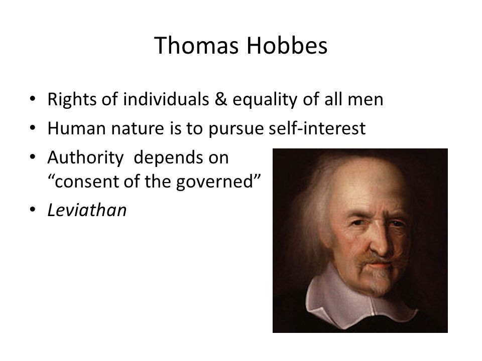 Thomas Hobbes Rights of individuals & equality of all men Human nature is to pursue self-interest Authority depends on consent of the governed Leviathan