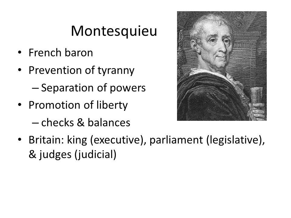 Montesquieu French baron Prevention of tyranny – Separation of powers Promotion of liberty – checks & balances Britain: king (executive), parliament (legislative), & judges (judicial)