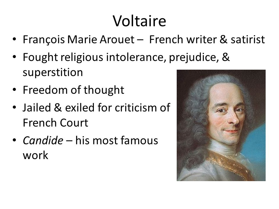 Voltaire François Marie Arouet – French writer & satirist Fought religious intolerance, prejudice, & superstition Freedom of thought Jailed & exiled for criticism of the French Court Candide – his most famous work