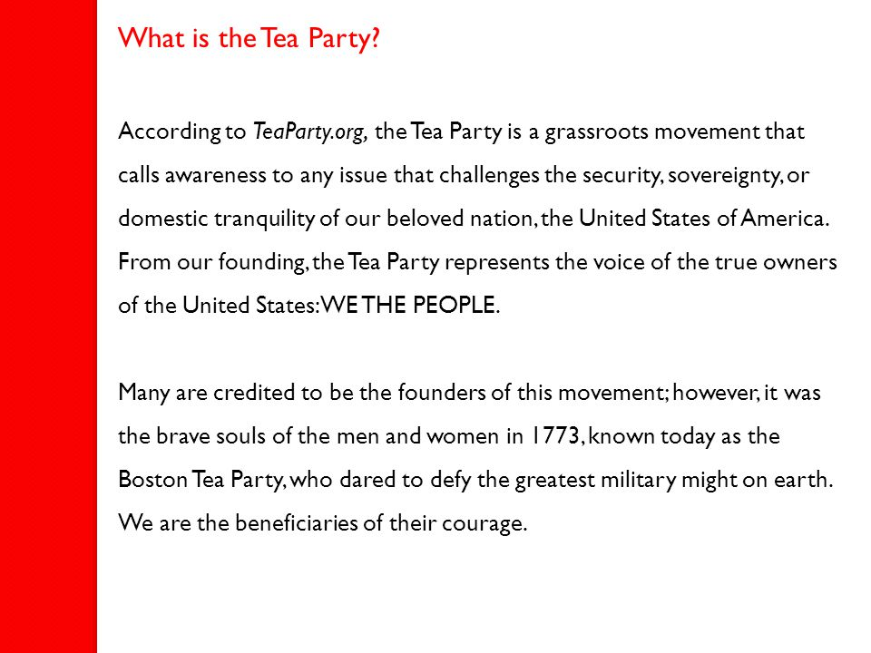What is the Tea Party? According to TeaParty.org, the Tea Party is a grassroots movement that calls awareness to any issue that challenges the securit