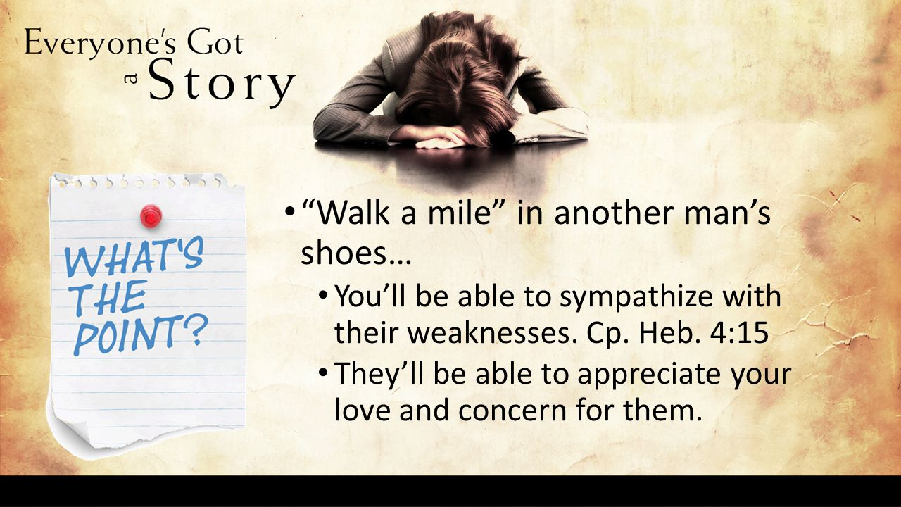 Walk a mile in another man's shoes… You'll be able to sympathize with their weaknesses.