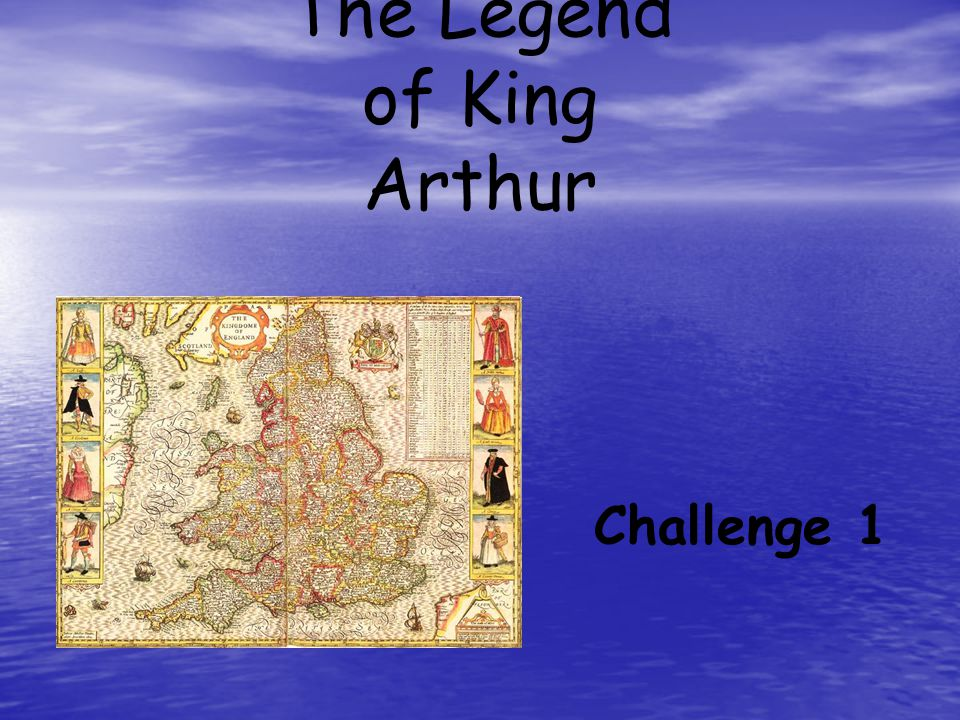 Challenge I Objective: Identify characters and background information pertaining to the Legend of King Arthur Directions: Your job is to think about the questions and complete the worksheet: Skim and scan to find your answers.