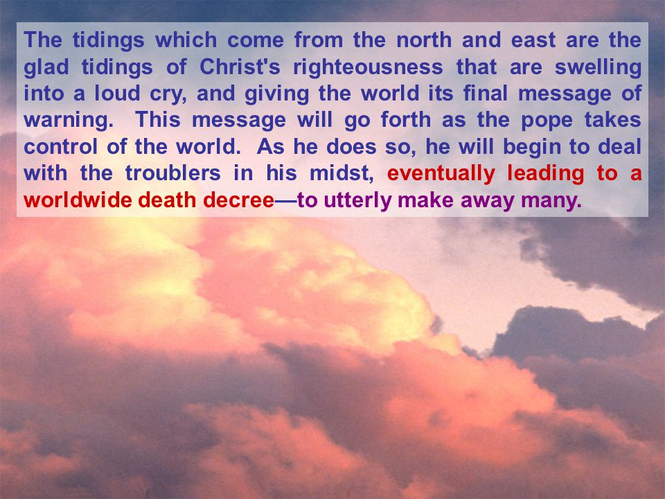 The tidings which come from the north and east are the glad tidings of Christ s righteousness that are swelling into a loud cry, and giving the world its final message of warning.