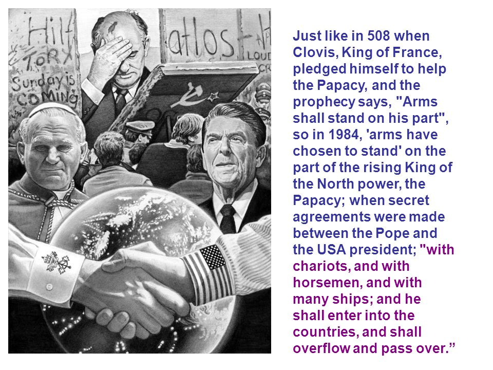 Just like in 508 when Clovis, King of France, pledged himself to help the Papacy, and the prophecy says, Arms shall stand on his part , so in 1984, arms have chosen to stand on the part of the rising King of the North power, the Papacy; when secret agreements were made between the Pope and the USA president; with chariots, and with horsemen, and with many ships; and he shall enter into the countries, and shall overflow and pass over.