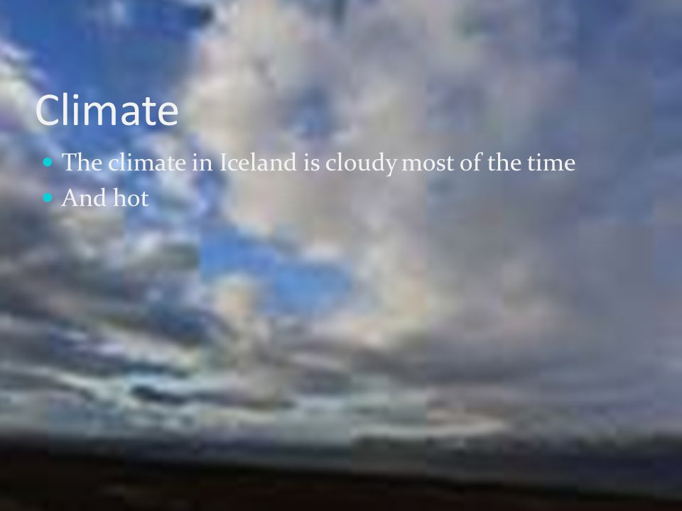 Climate The climate in Iceland is cloudy most of the time And hot