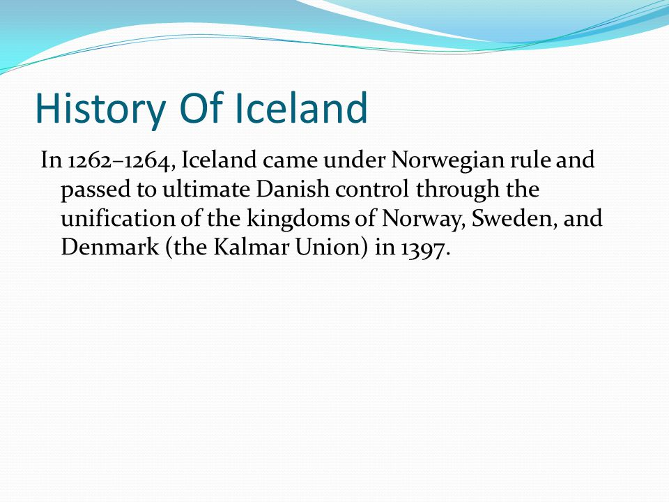 History Of Iceland In 1262–1264, Iceland came under Norwegian rule and passed to ultimate Danish control through the unification of the kingdoms of Norway, Sweden, and Denmark (the Kalmar Union) in 1397.