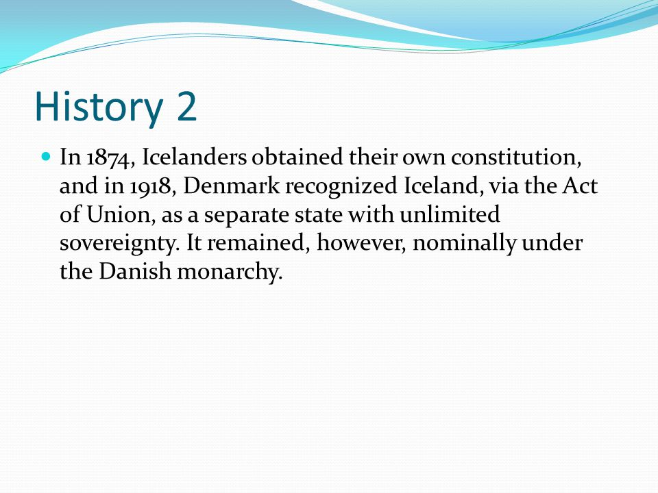 History 2 In 1874, Icelanders obtained their own constitution, and in 1918, Denmark recognized Iceland, via the Act of Union, as a separate state with unlimited sovereignty.