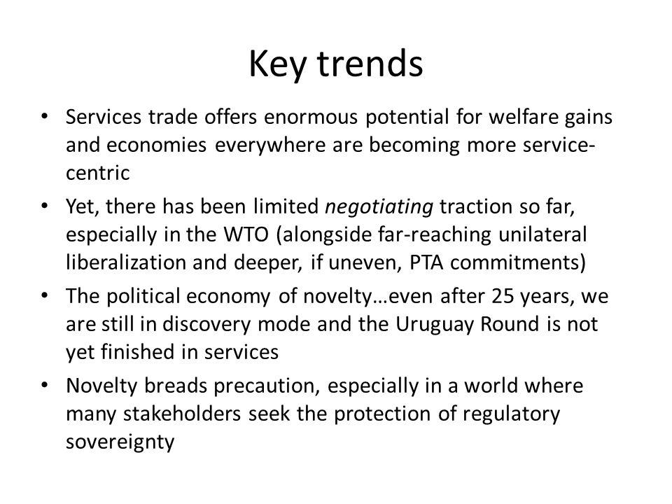 Key trends Services trade offers enormous potential for welfare gains and economies everywhere are becoming more service- centric Yet, there has been limited negotiating traction so far, especially in the WTO (alongside far-reaching unilateral liberalization and deeper, if uneven, PTA commitments) The political economy of novelty…even after 25 years, we are still in discovery mode and the Uruguay Round is not yet finished in services Novelty breads precaution, especially in a world where many stakeholders seek the protection of regulatory sovereignty
