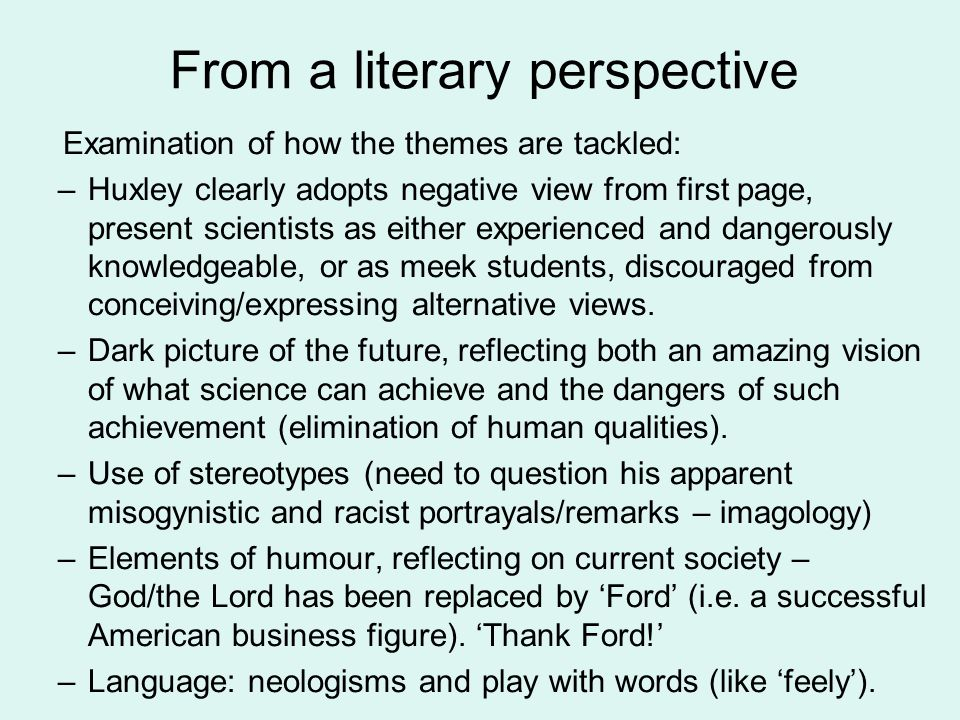 From a literary perspective Examination of how the themes are tackled: –Huxley clearly adopts negative view from first page, present scientists as either experienced and dangerously knowledgeable, or as meek students, discouraged from conceiving/expressing alternative views.