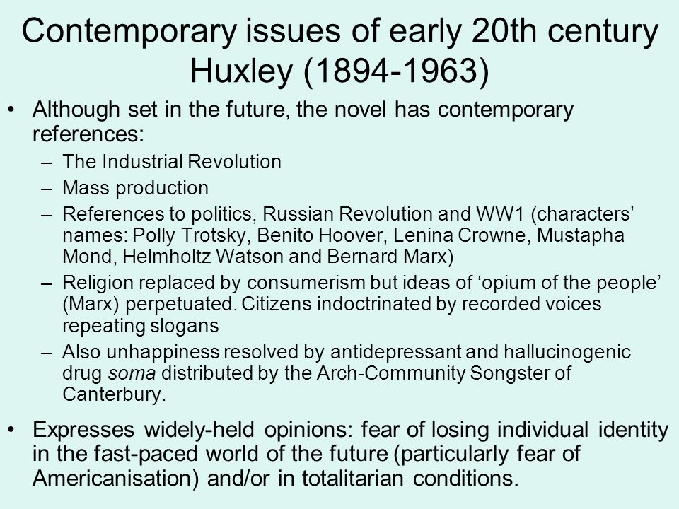 Contemporary issues of early 20th century Huxley (1894-1963) Although set in the future, the novel has contemporary references: –The Industrial Revolution –Mass production –References to politics, Russian Revolution and WW1 (characters' names: Polly Trotsky, Benito Hoover, Lenina Crowne, Mustapha Mond, Helmholtz Watson and Bernard Marx) –Religion replaced by consumerism but ideas of 'opium of the people' (Marx) perpetuated.