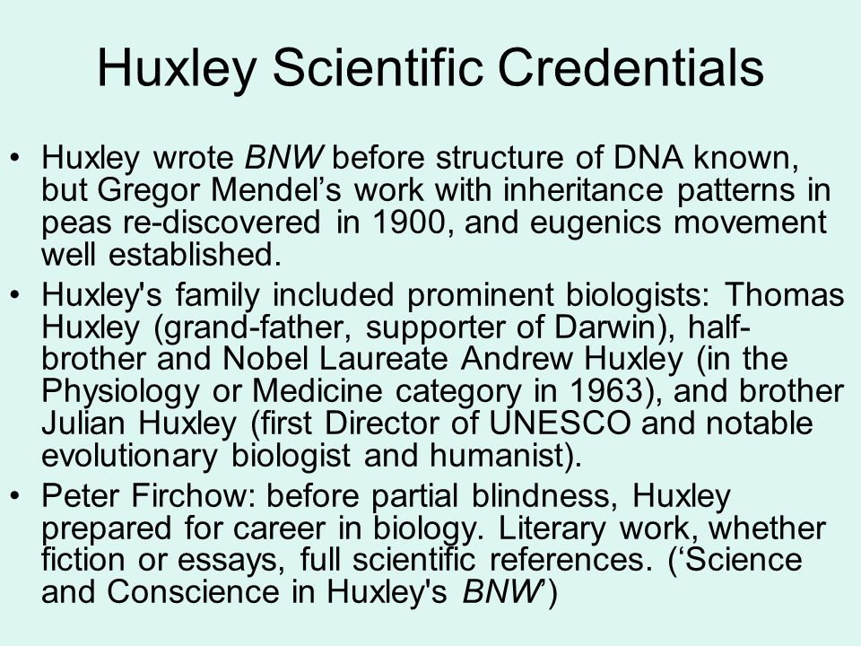 Huxley Scientific Credentials Huxley wrote BNW before structure of DNA known, but Gregor Mendel's work with inheritance patterns in peas re-discovered in 1900, and eugenics movement well established.
