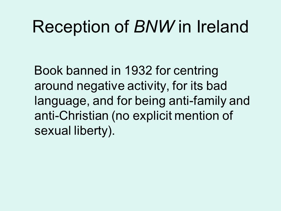 Reception of BNW in Ireland Book banned in 1932 for centring around negative activity, for its bad language, and for being anti-family and anti-Christian (no explicit mention of sexual liberty).