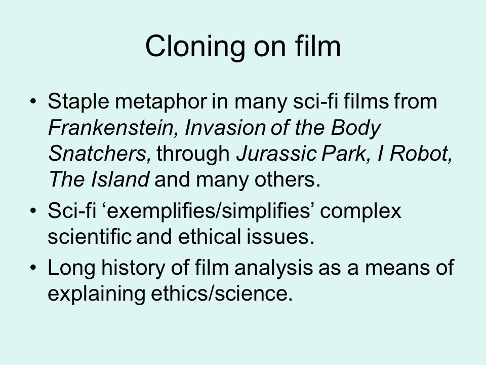 Cloning on film Staple metaphor in many sci-fi films from Frankenstein, Invasion of the Body Snatchers, through Jurassic Park, I Robot, The Island and many others.