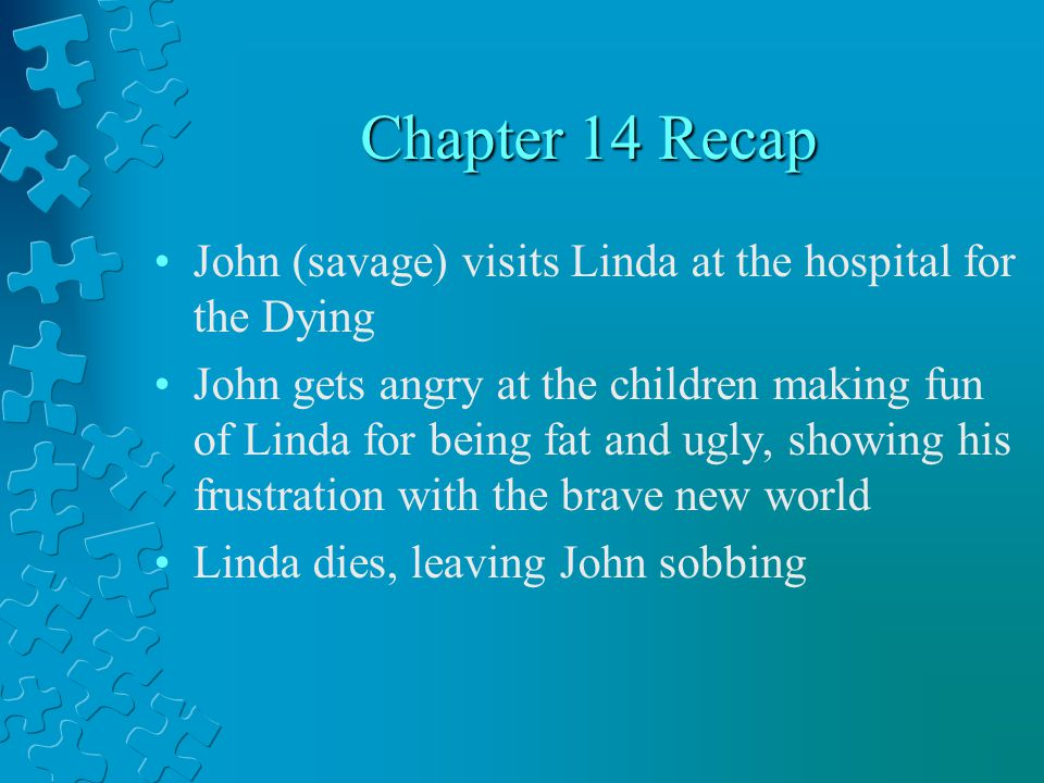 Chapter 14 Recap John (savage) visits Linda at the hospital for the Dying John gets angry at the children making fun of Linda for being fat and ugly, showing his frustration with the brave new world Linda dies, leaving John sobbing