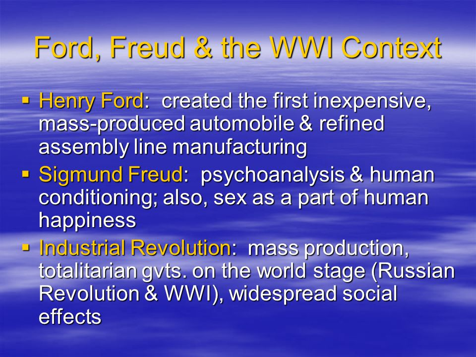 Ford, Freud & the WWI Context  Henry Ford: created the first inexpensive, mass-produced automobile & refined assembly line manufacturing  Sigmund Freud: psychoanalysis & human conditioning; also, sex as a part of human happiness  Industrial Revolution: mass production, totalitarian gvts.
