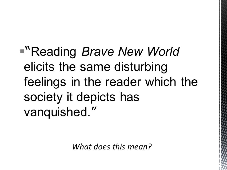  Reading Brave New World elicits the same disturbing feelings in the reader which the society it depicts has vanquished.