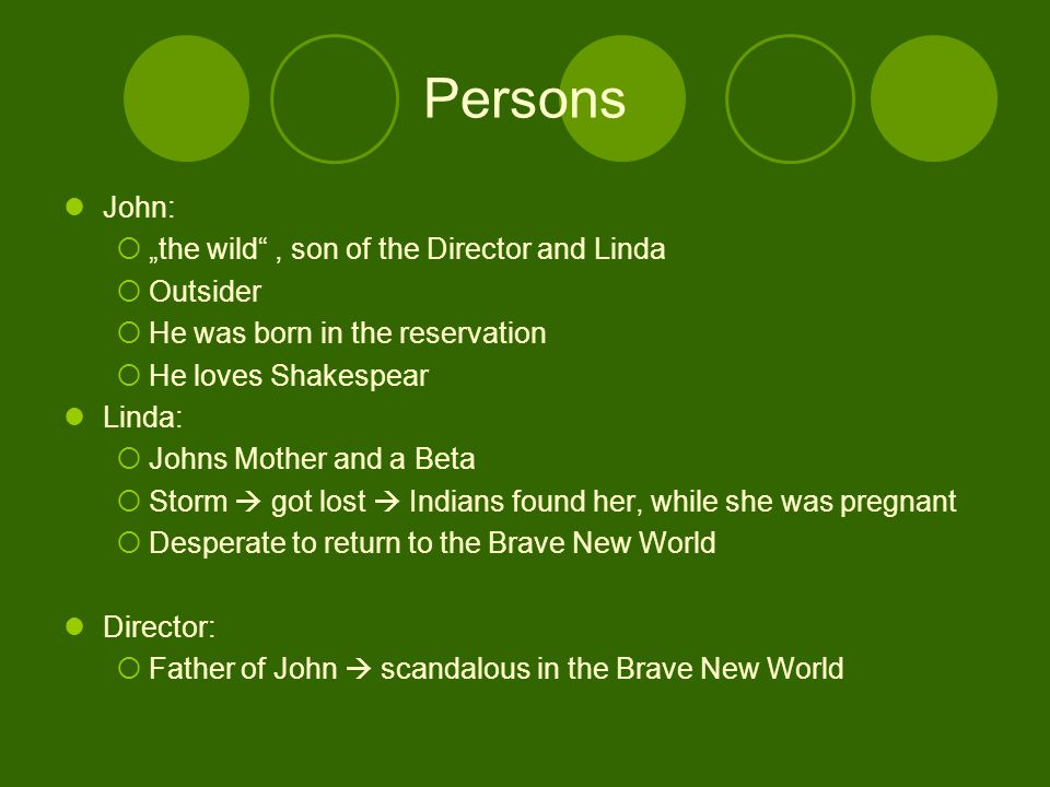 "Persons John:  ""the wild , son of the Director and Linda  Outsider  He was born in the reservation  He loves Shakespear Linda:  Johns Mother and a Beta  Storm  got lost  Indians found her, while she was pregnant  Desperate to return to the Brave New World Director:  Father of John  scandalous in the Brave New World"