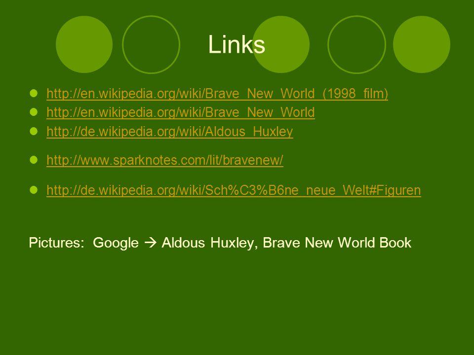 Links http://en.wikipedia.org/wiki/Brave_New_World_(1998_film) http://en.wikipedia.org/wiki/Brave_New_World http://de.wikipedia.org/wiki/Aldous_Huxley http://www.sparknotes.com/lit/bravenew/ http://de.wikipedia.org/wiki/Sch%C3%B6ne_neue_Welt#Figuren Pictures: Google  Aldous Huxley, Brave New World Book