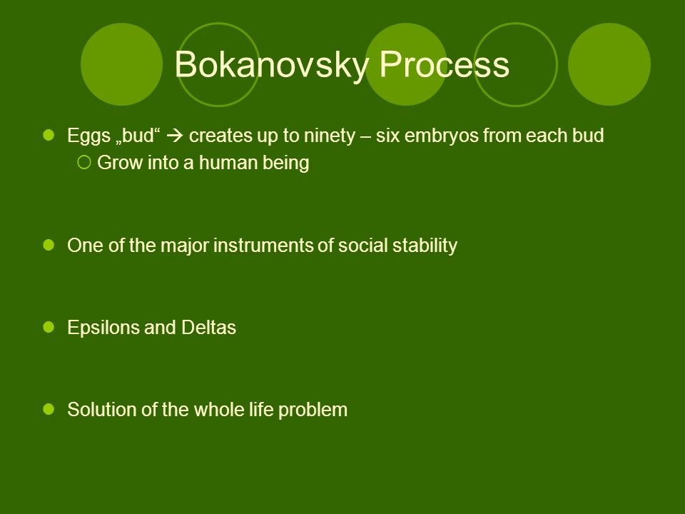 "Bokanovsky Process Eggs ""bud  creates up to ninety – six embryos from each bud  Grow into a human being One of the major instruments of social stability Epsilons and Deltas Solution of the whole life problem"