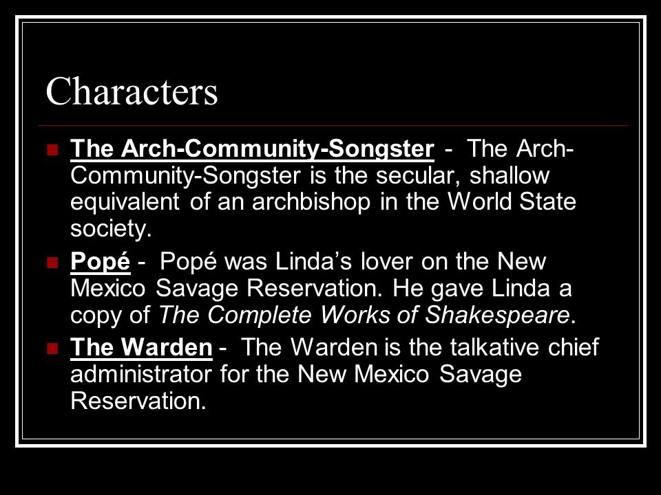 Characters The Arch-Community-Songster - The Arch- Community-Songster is the secular, shallow equivalent of an archbishop in the World State society.