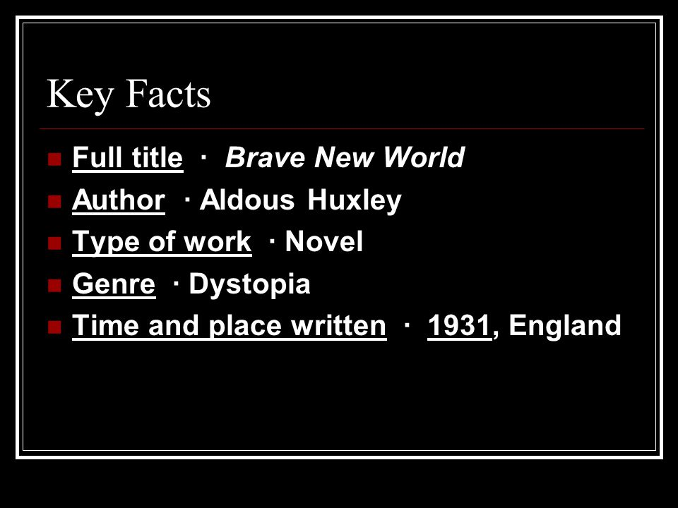 Key Facts Full title · Brave New World Author · Aldous Huxley Type of work · Novel Genre · Dystopia Time and place written · 1931, England
