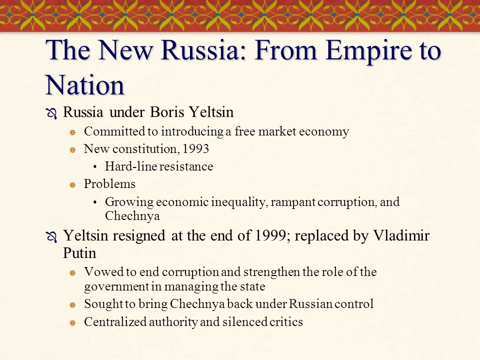 The New Russia: From Empire to Nation  Russia under Boris Yeltsin  Committed to introducing a free market economy  New constitution, 1993 Hard-line
