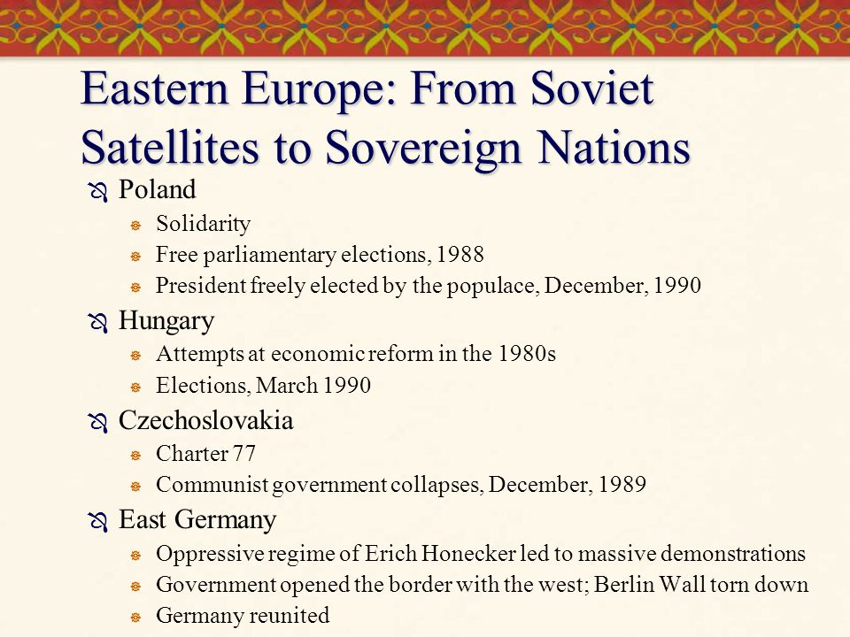 Eastern Europe: From Soviet Satellites to Sovereign Nations  Poland  Solidarity  Free parliamentary elections, 1988  President freely elected by t
