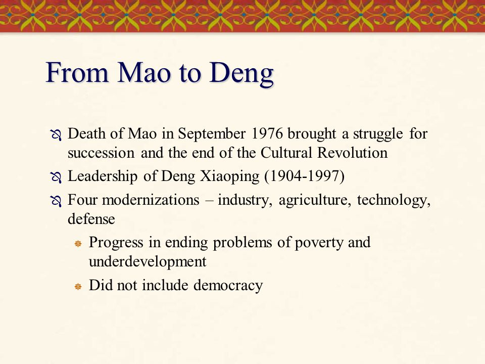 From Mao to Deng  Death of Mao in September 1976 brought a struggle for succession and the end of the Cultural Revolution  Leadership of Deng Xiaopi