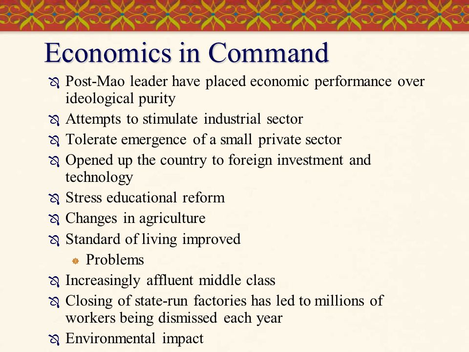 Economics in Command  Post-Mao leader have placed economic performance over ideological purity  Attempts to stimulate industrial sector  Tolerate e
