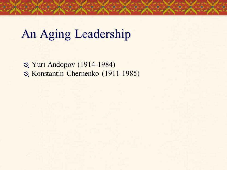 An Aging Leadership  Yuri Andopov (1914-1984)  Konstantin Chernenko (1911-1985)
