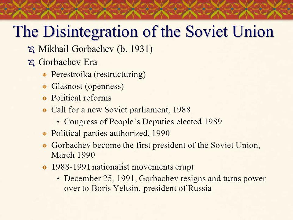 The Disintegration of the Soviet Union  Mikhail Gorbachev (b. 1931)  Gorbachev Era  Perestroika (restructuring)  Glasnost (openness)  Political r