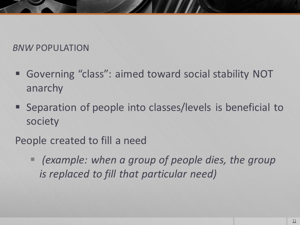 BNW POPULATION  Governing class : aimed toward social stability NOT anarchy  Separation of people into classes/levels is beneficial to society People created to fill a need  (example: when a group of people dies, the group is replaced to fill that particular need) 11