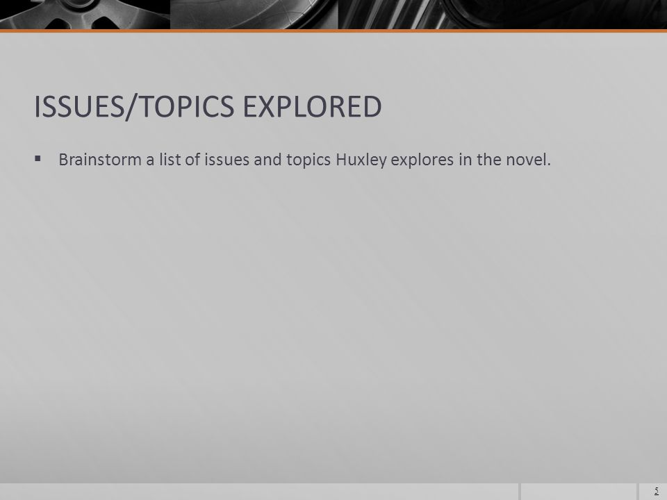 ISSUES/TOPICS EXPLORED  Brainstorm a list of issues and topics Huxley explores in the novel. 5