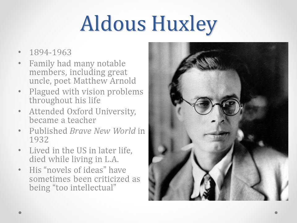 Aldous Huxley 1894-1963 Family had many notable members, including great uncle, poet Matthew Arnold Plagued with vision problems throughout his life Attended Oxford University, became a teacher Published Brave New World in 1932 Lived in the US in later life, died while living in L.A.