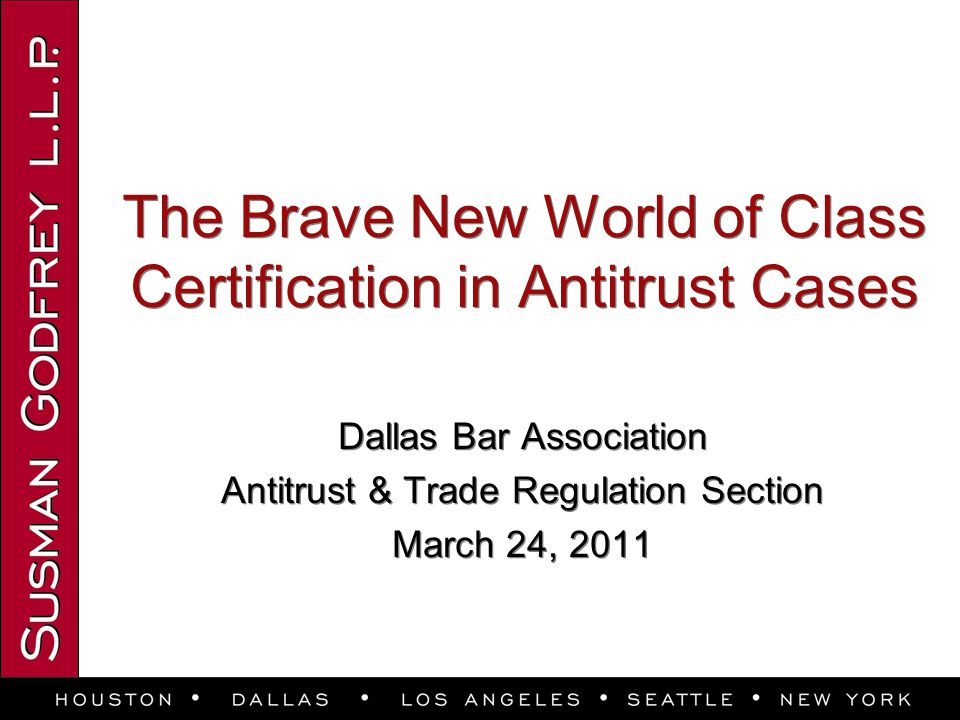 The Brave New World of Class Certification in Antitrust Cases Dallas Bar Association Antitrust & Trade Regulation Section March 24, 2011 Dallas Bar Association Antitrust & Trade Regulation Section March 24, 2011