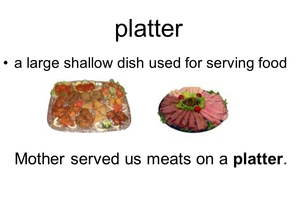 platter a large shallow dish used for serving food Mother served us meats on a platter.
