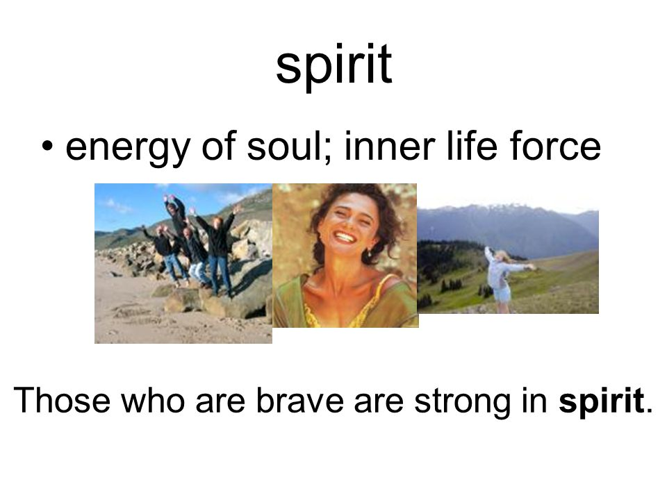 spirit energy of soul; inner life force Those who are brave are strong in spirit.